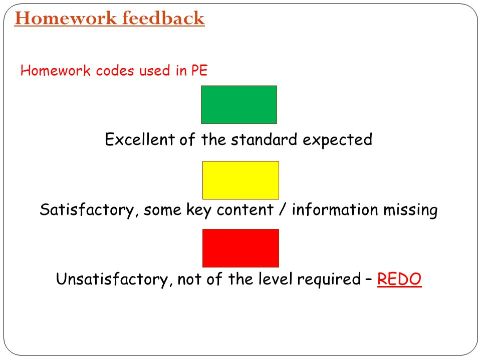 Homework feedback Homework codes used in PE Excellent of the standard expected Satisfactory, some key content / information missing Unsatisfactory, no