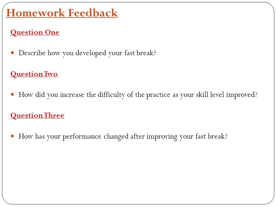 Homework Feedback Question One Describe how you developed your fast break? Question Two How did you increase the difficulty of the practice as your sk