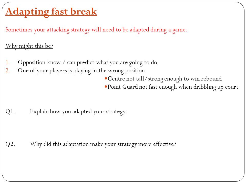 Adapting fast break Sometimes your attacking strategy will need to be adapted during a game. Why might this be? 1.Opposition know / can predict what y