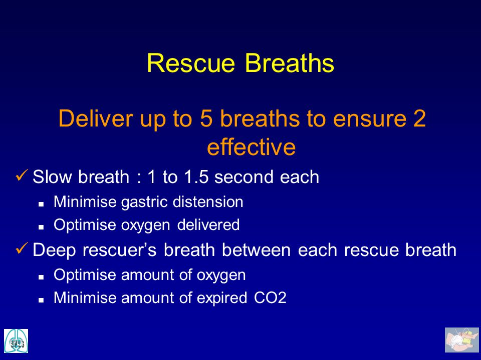 Rescue Breaths Deliver up to 5 breaths to ensure 2 effective Slow breath : 1 to 1.5 second each n Minimise gastric distension n Optimise oxygen delive