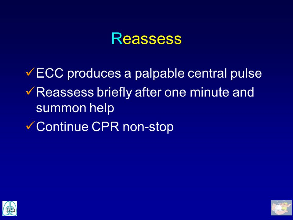 R Reassess ECC produces a palpable central pulse Reassess briefly after one minute and summon help Continue CPR non-stop
