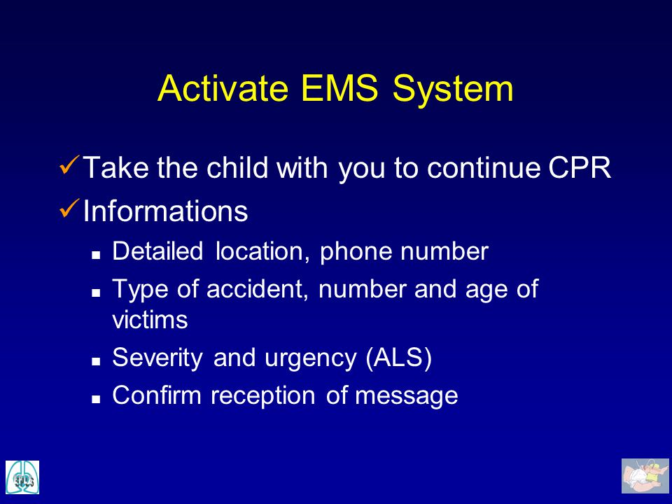 Activate EMS System Take the child with you to continue CPR Informations n Detailed location, phone number n Type of accident, number and age of victi
