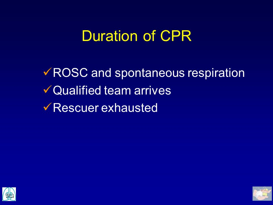 Duration of CPR ROSC and spontaneous respiration Qualified team arrives Rescuer exhausted