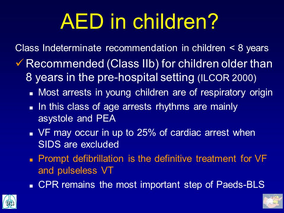 AED in children? Class Indeterminate recommendation in children < 8 years Recommended (Class IIb) for children older than 8 years in the pre-hospital