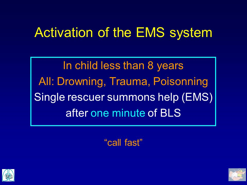 """Activation of the EMS system In child less than 8 years All: Drowning, Trauma, Poisonning Single rescuer summons help (EMS) after one minute of BLS """"c"""