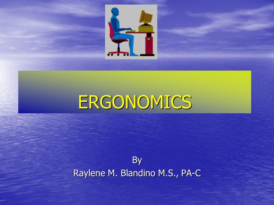 ERGONOMICS By Raylene M. Blandino M.S., PA-C