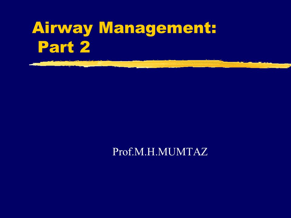 Airway Management: Part 2 Prof.M.H.MUMTAZ