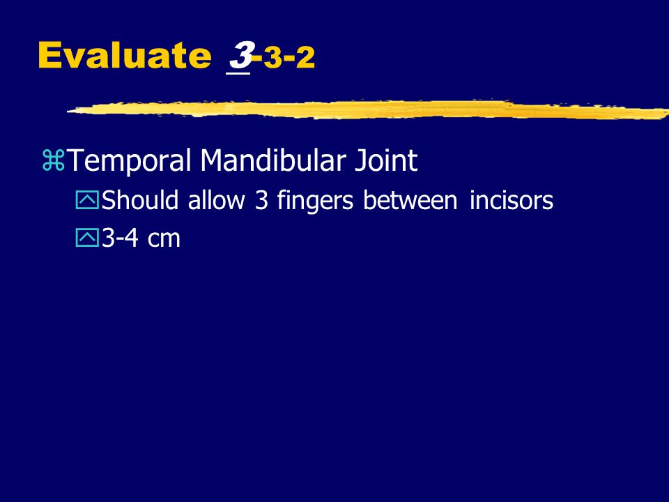 Evaluate 3- 3 - 2 zTemporal Mandibular Joint yShould allow 3 fingers between incisors y3-4 cm