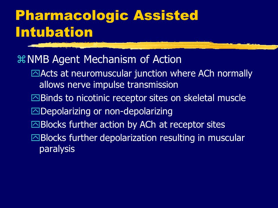 Pharmacologic Assisted Intubation zNMB Agent Mechanism of Action yActs at neuromuscular junction where ACh normally allows nerve impulse transmission yBinds to nicotinic receptor sites on skeletal muscle yDepolarizing or non-depolarizing yBlocks further action by ACh at receptor sites yBlocks further depolarization resulting in muscular paralysis