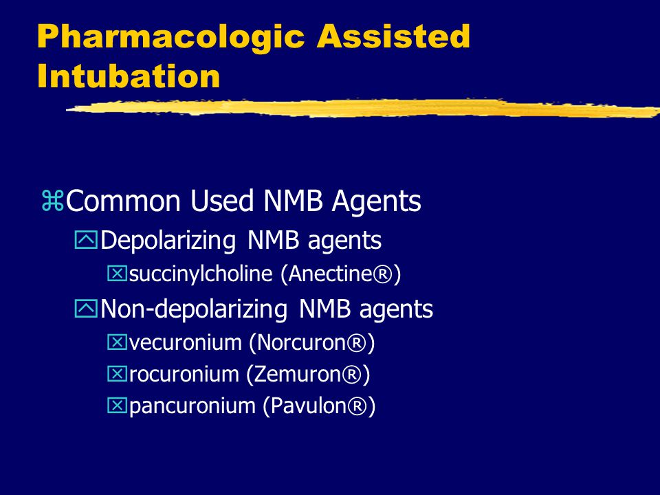 Pharmacologic Assisted Intubation zCommon Used NMB Agents yDepolarizing NMB agents xsuccinylcholine (Anectine®) yNon-depolarizing NMB agents xvecuroni