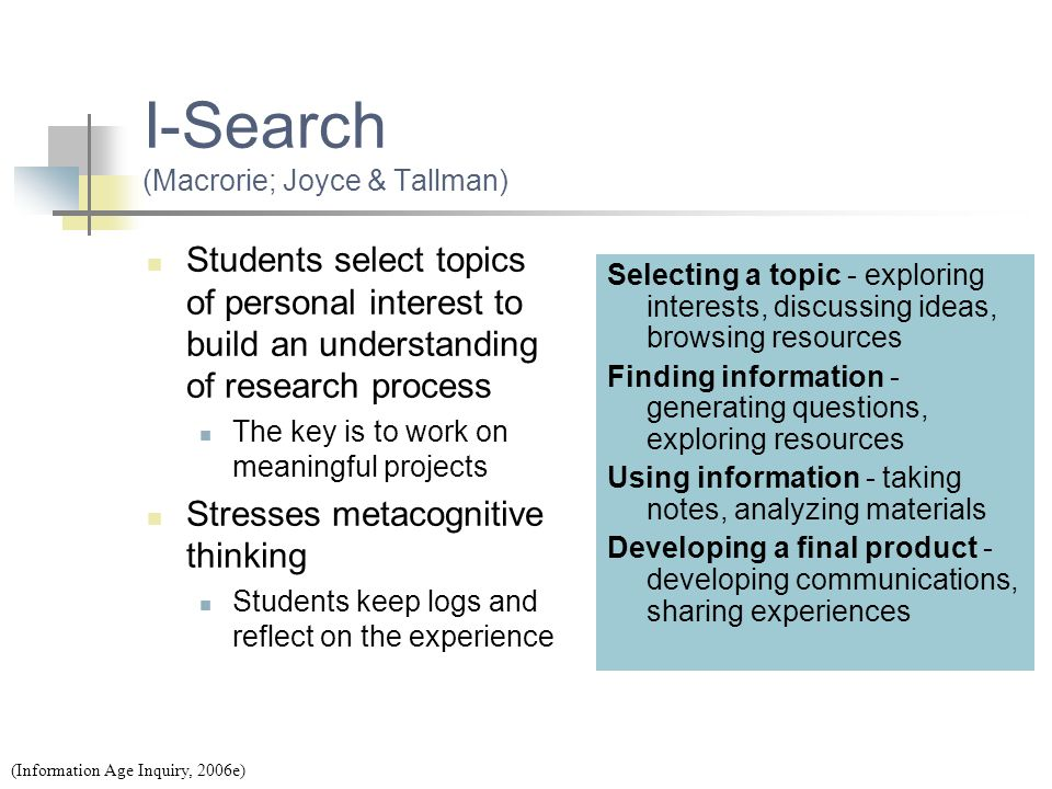 I-Search (Macrorie; Joyce & Tallman) Students select topics of personal interest to build an understanding of research process The key is to work on m