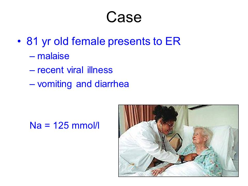 Case 81 yr old female presents to ER –malaise –recent viral illness –vomiting and diarrhea Na = 125 mmol/l