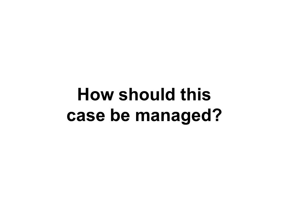 How should this case be managed?