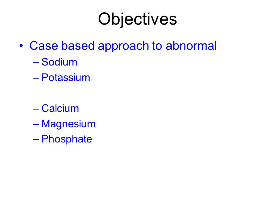 Objectives Case based approach to abnormal –Sodium –Potassium –Calcium –Magnesium –Phosphate