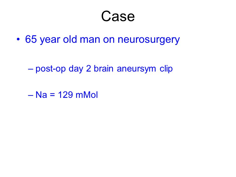 Case 65 year old man on neurosurgery –post-op day 2 brain aneursym clip –Na = 129 mMol