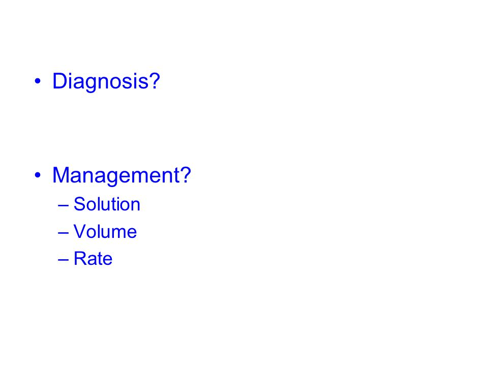 Diagnosis? Management? –Solution –Volume –Rate