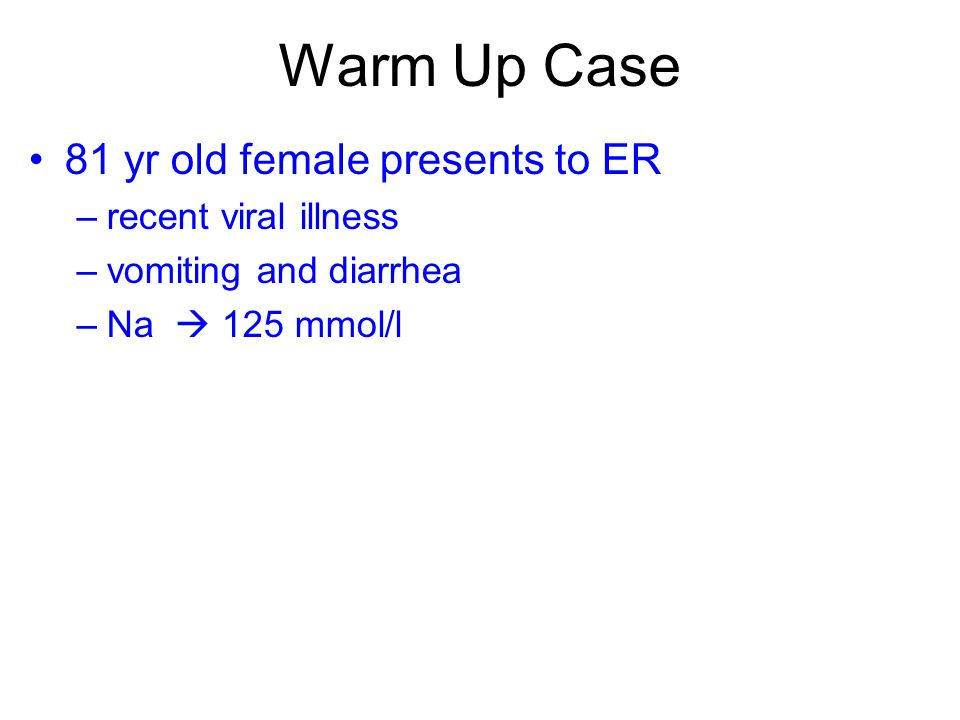 Warm Up Case 81 yr old female presents to ER –recent viral illness –vomiting and diarrhea –Na  125 mmol/l