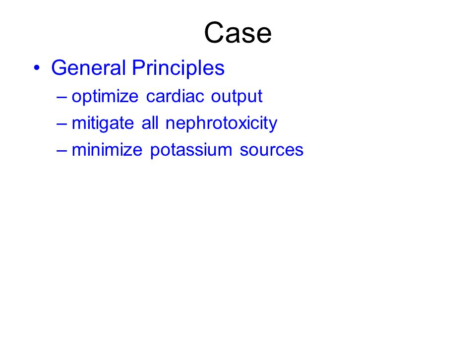 Case General Principles –optimize cardiac output –mitigate all nephrotoxicity –minimize potassium sources
