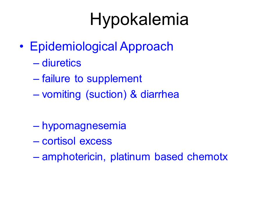 Hypokalemia Epidemiological Approach –diuretics –failure to supplement –vomiting (suction) & diarrhea –hypomagnesemia –cortisol excess –amphotericin, platinum based chemotx