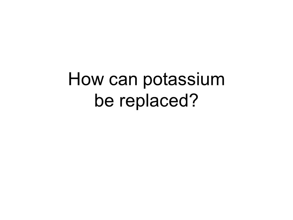 How can potassium be replaced?