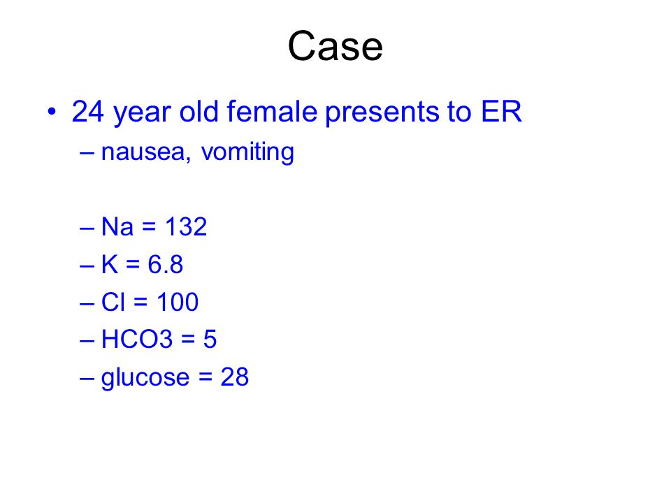 Case 24 year old female presents to ER –nausea, vomiting –Na = 132 –K = 6.8 –Cl = 100 –HCO3 = 5 –glucose = 28