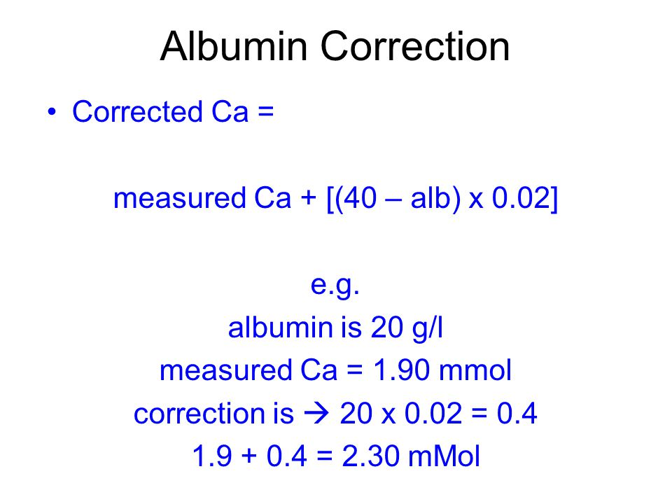 Albumin Correction Corrected Ca = measured Ca + [(40 – alb) x 0.02] e.g.