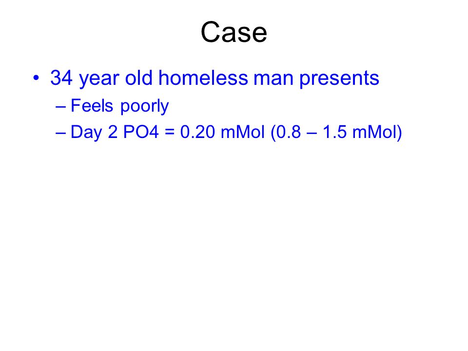 Case 34 year old homeless man presents –Feels poorly –Day 2 PO4 = 0.20 mMol (0.8 – 1.5 mMol)