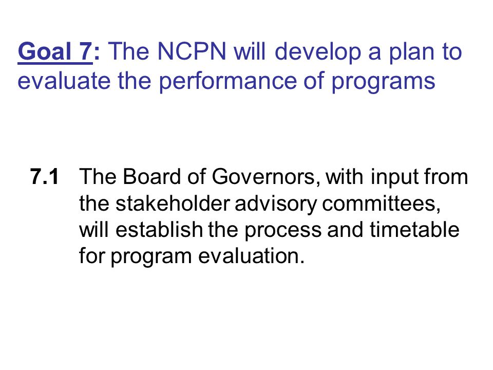 Goal 7: The NCPN will develop a plan to evaluate the performance of programs 7.1The Board of Governors, with input from the stakeholder advisory commi