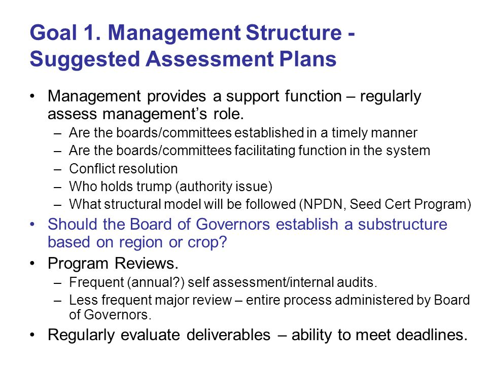 Goal 1. Management Structure - Suggested Assessment Plans Management provides a support function – regularly assess management's role. –Are the boards