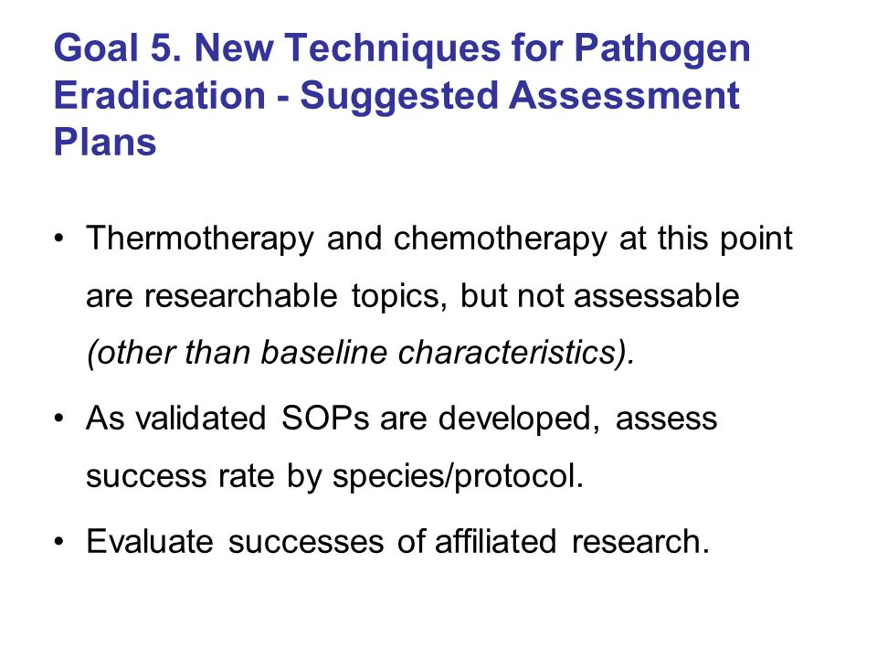 Goal 5. New Techniques for Pathogen Eradication - Suggested Assessment Plans Thermotherapy and chemotherapy at this point are researchable topics, but