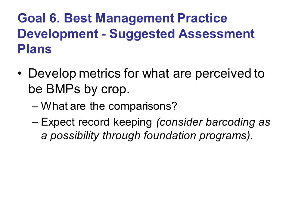 Goal 6. Best Management Practice Development - Suggested Assessment Plans Develop metrics for what are perceived to be BMPs by crop. –What are the com
