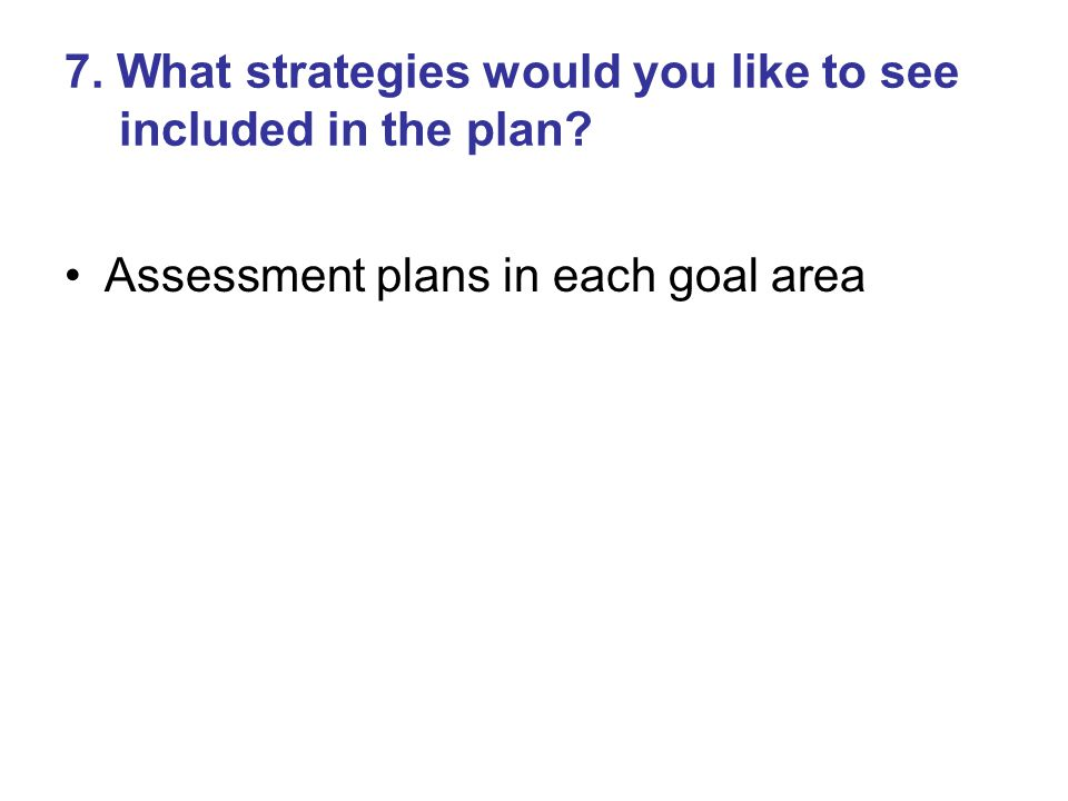 7. What strategies would you like to see included in the plan Assessment plans in each goal area