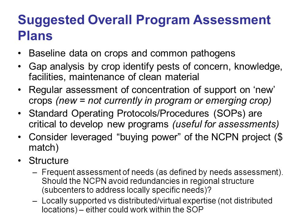 Suggested Overall Program Assessment Plans Baseline data on crops and common pathogens Gap analysis by crop identify pests of concern, knowledge, facilities, maintenance of clean material Regular assessment of concentration of support on 'new' crops (new = not currently in program or emerging crop) Standard Operating Protocols/Procedures (SOPs) are critical to develop new programs (useful for assessments) Consider leveraged buying power of the NCPN project ($ match) Structure –Frequent assessment of needs (as defined by needs assessment).