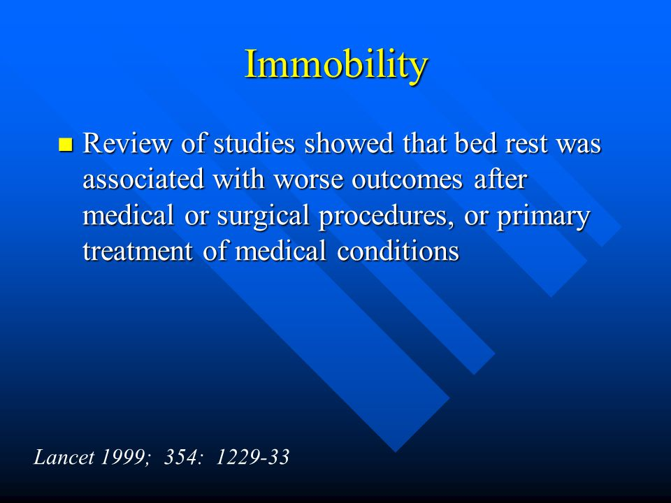 Immobility Review of studies showed that bed rest was associated with worse outcomes after medical or surgical procedures, or primary treatment of medical conditions Review of studies showed that bed rest was associated with worse outcomes after medical or surgical procedures, or primary treatment of medical conditions Lancet 1999; 354: 1229-33