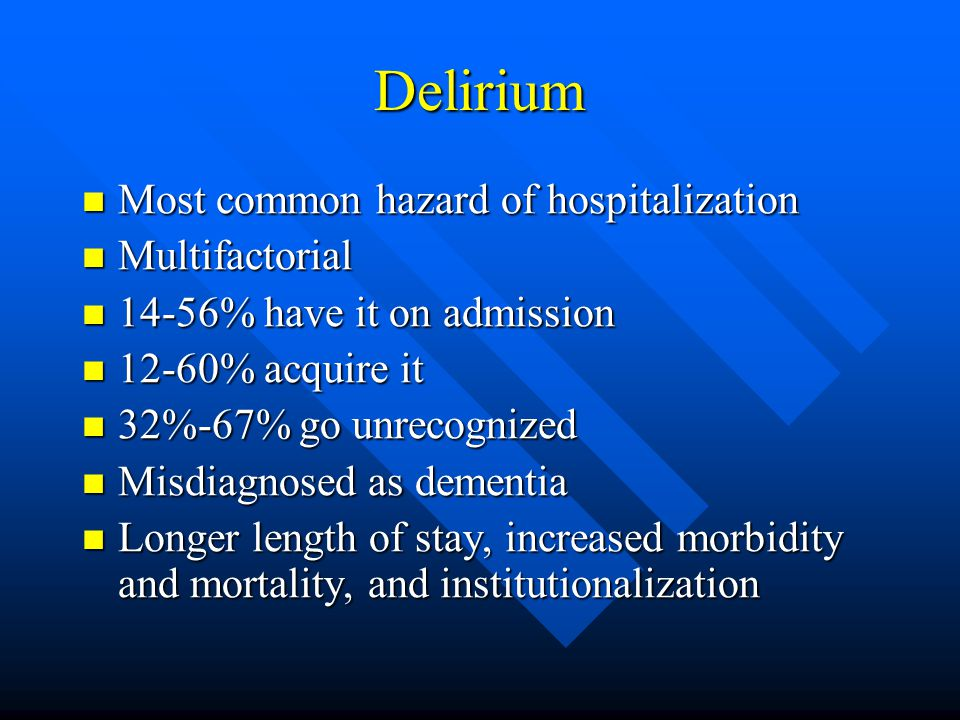 Delirium Most common hazard of hospitalization Most common hazard of hospitalization Multifactorial Multifactorial 14-56% have it on admission 14-56% have it on admission 12-60% acquire it 12-60% acquire it 32%-67% go unrecognized 32%-67% go unrecognized Misdiagnosed as dementia Misdiagnosed as dementia Longer length of stay, increased morbidity and mortality, and institutionalization Longer length of stay, increased morbidity and mortality, and institutionalization