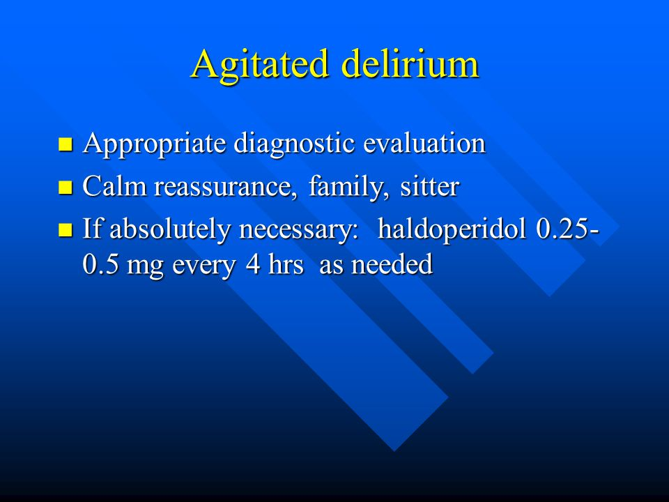 Agitated delirium Appropriate diagnostic evaluation Appropriate diagnostic evaluation Calm reassurance, family, sitter Calm reassurance, family, sitter If absolutely necessary: haldoperidol 0.25- 0.5 mg every 4 hrs as needed If absolutely necessary: haldoperidol 0.25- 0.5 mg every 4 hrs as needed