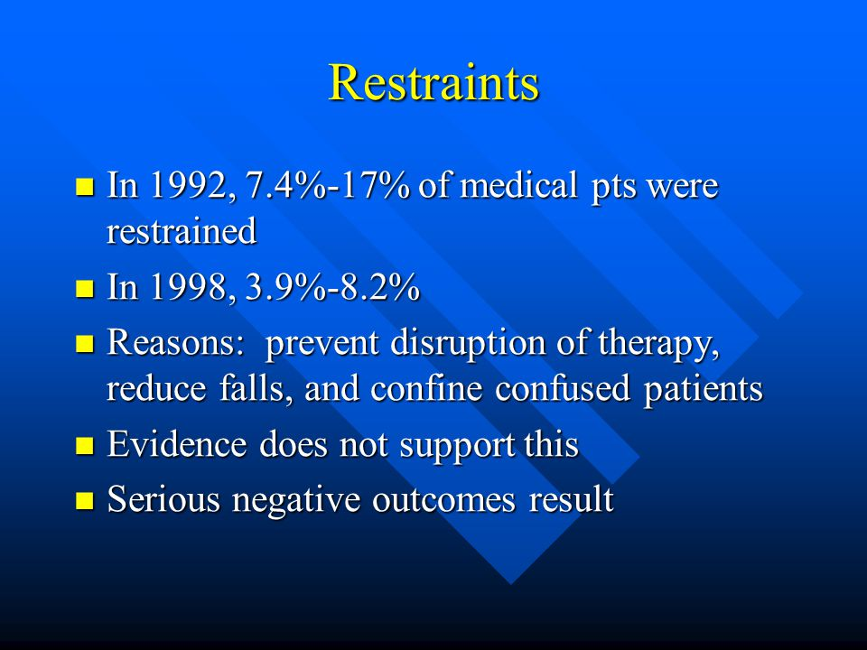 Restraints In 1992, 7.4%-17% of medical pts were restrained In 1992, 7.4%-17% of medical pts were restrained In 1998, 3.9%-8.2% In 1998, 3.9%-8.2% Reasons: prevent disruption of therapy, reduce falls, and confine confused patients Reasons: prevent disruption of therapy, reduce falls, and confine confused patients Evidence does not support this Evidence does not support this Serious negative outcomes result Serious negative outcomes result