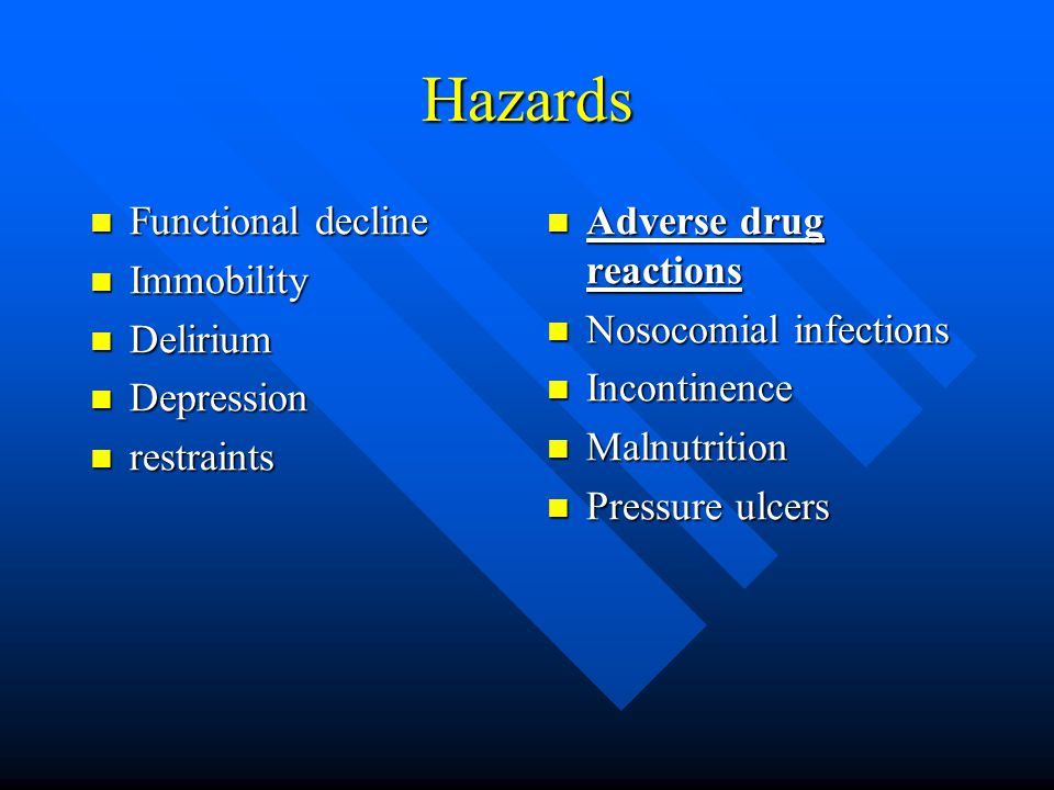 Hazards Functional decline Functional decline Immobility Immobility Delirium Delirium Depression Depression restraints restraints Adverse drug reactions Nosocomial infections Incontinence Malnutrition Pressure ulcers