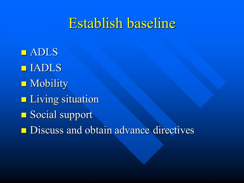 Establish baseline ADLS ADLS IADLS IADLS Mobility Mobility Living situation Living situation Social support Social support Discuss and obtain advance directives Discuss and obtain advance directives