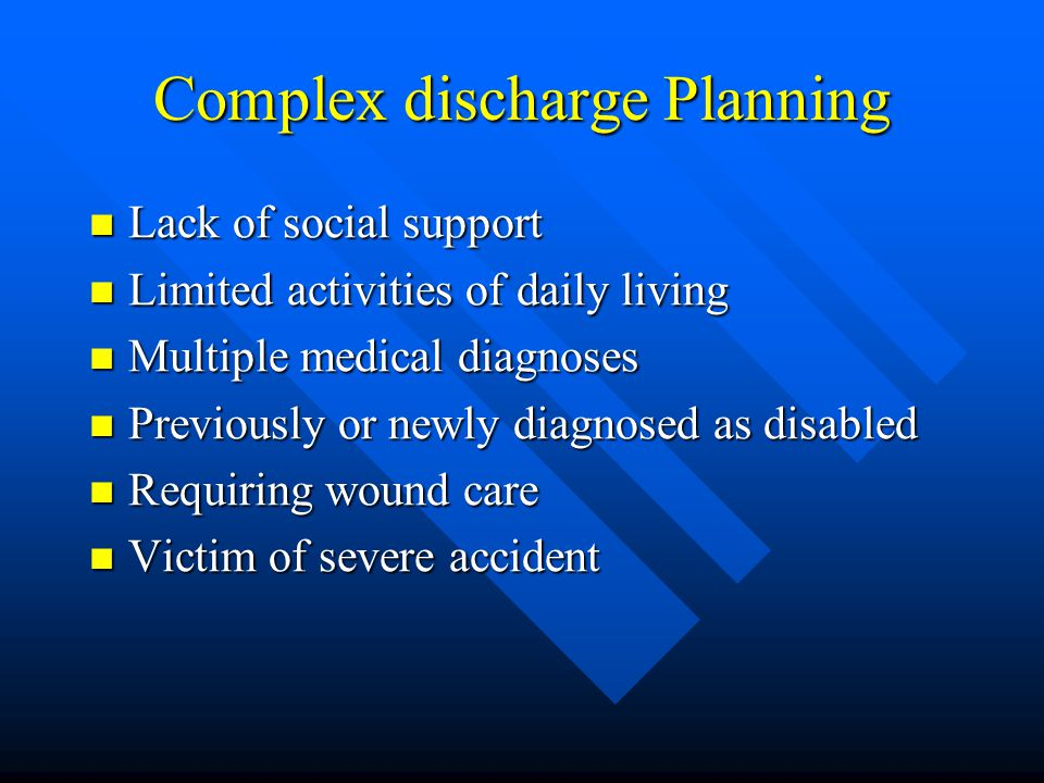 Complex discharge Planning Lack of social support Lack of social support Limited activities of daily living Limited activities of daily living Multiple medical diagnoses Multiple medical diagnoses Previously or newly diagnosed as disabled Previously or newly diagnosed as disabled Requiring wound care Requiring wound care Victim of severe accident Victim of severe accident