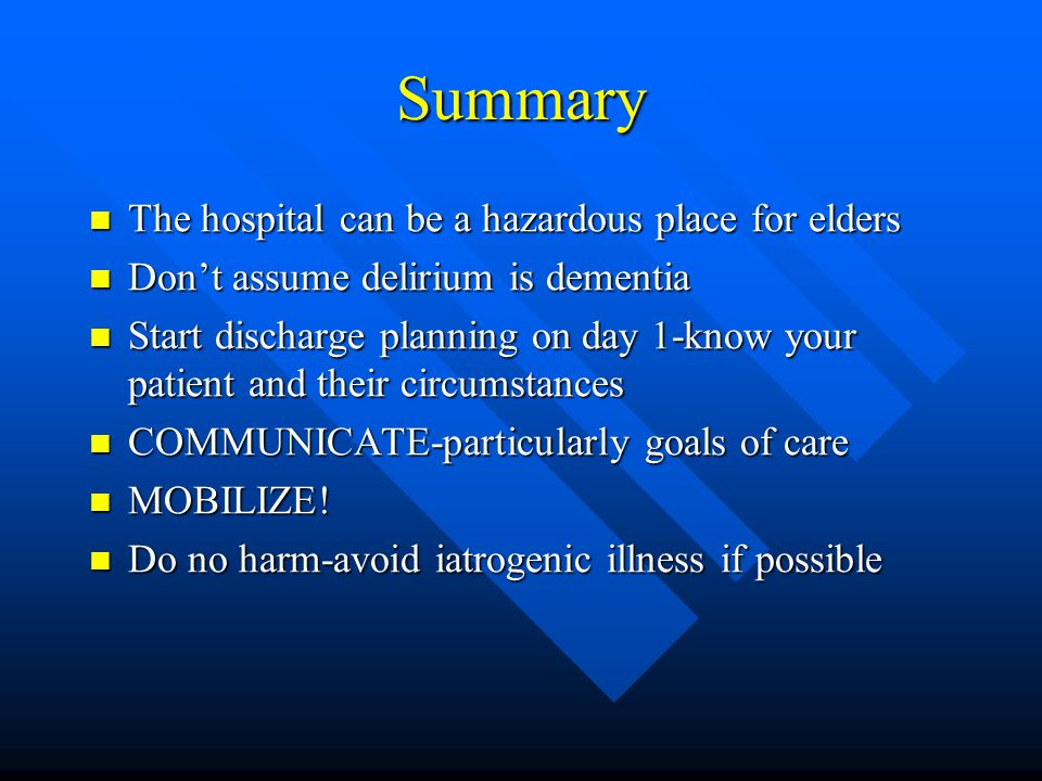 Summary The hospital can be a hazardous place for elders The hospital can be a hazardous place for elders Don't assume delirium is dementia Don't assume delirium is dementia Start discharge planning on day 1-know your patient and their circumstances Start discharge planning on day 1-know your patient and their circumstances COMMUNICATE-particularly goals of care COMMUNICATE-particularly goals of care MOBILIZE.