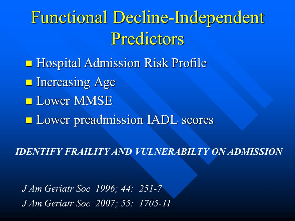 Functional Decline-Independent Predictors Hospital Admission Risk Profile Hospital Admission Risk Profile Increasing Age Increasing Age Lower MMSE Lower MMSE Lower preadmission IADL scores Lower preadmission IADL scores J Am Geriatr Soc 1996; 44: 251-7 IDENTIFY FRAILITY AND VULNERABILTY ON ADMISSION J Am Geriatr Soc 2007; 55: 1705-11