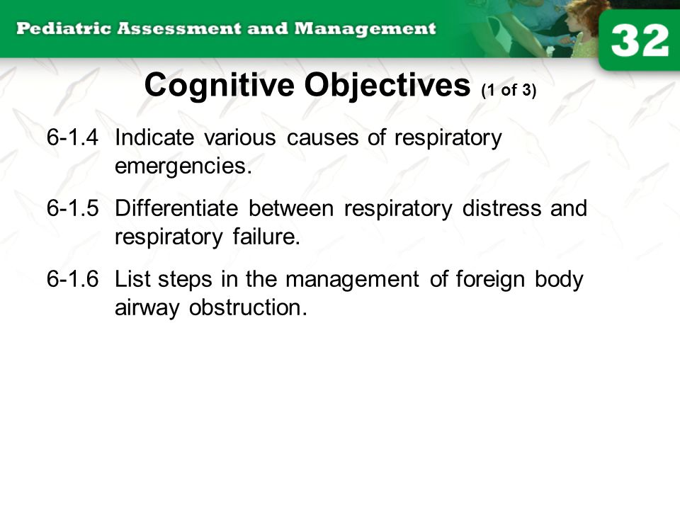 6-1.4Indicate various causes of respiratory emergencies. 6-1.5Differentiate between respiratory distress and respiratory failure. 6-1.6List steps in t