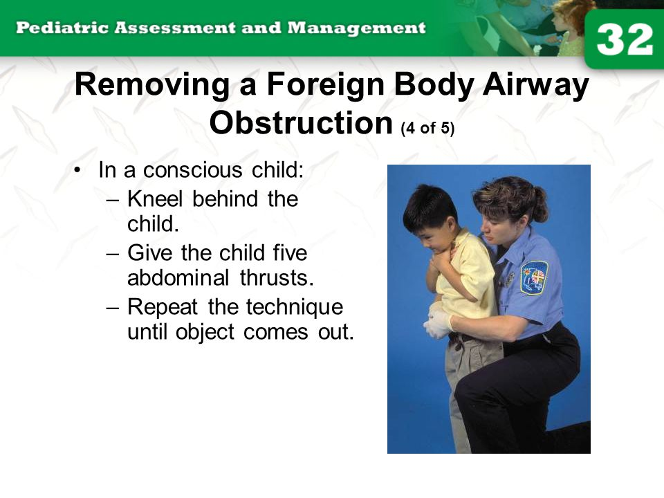 Removing a Foreign Body Airway Obstruction (4 of 5) In a conscious child: –Kneel behind the child. –Give the child five abdominal thrusts. –Repeat the
