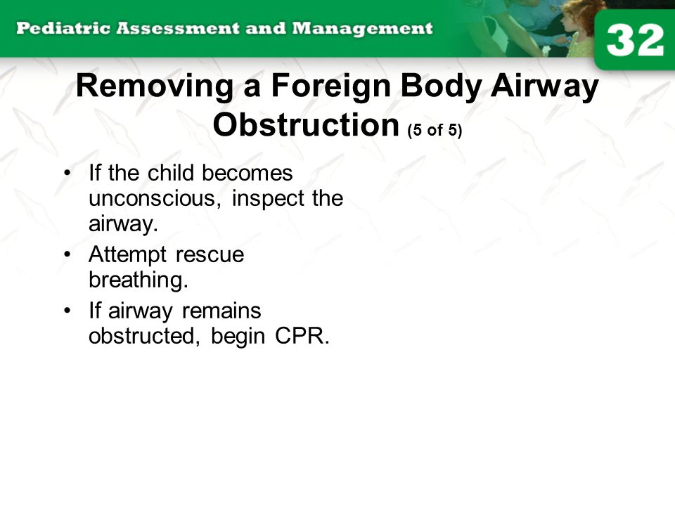 Removing a Foreign Body Airway Obstruction (5 of 5) If the child becomes unconscious, inspect the airway. Attempt rescue breathing. If airway remains