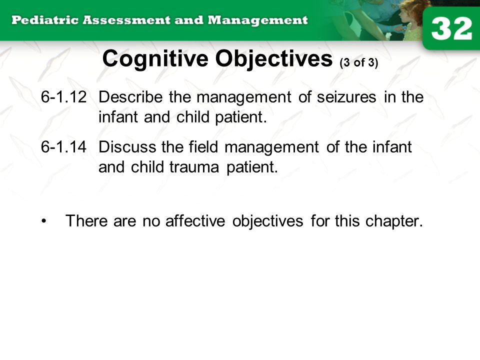 Cognitive Objectives (3 of 3) 6-1.12Describe the management of seizures in the infant and child patient. 6-1.14Discuss the field management of the inf
