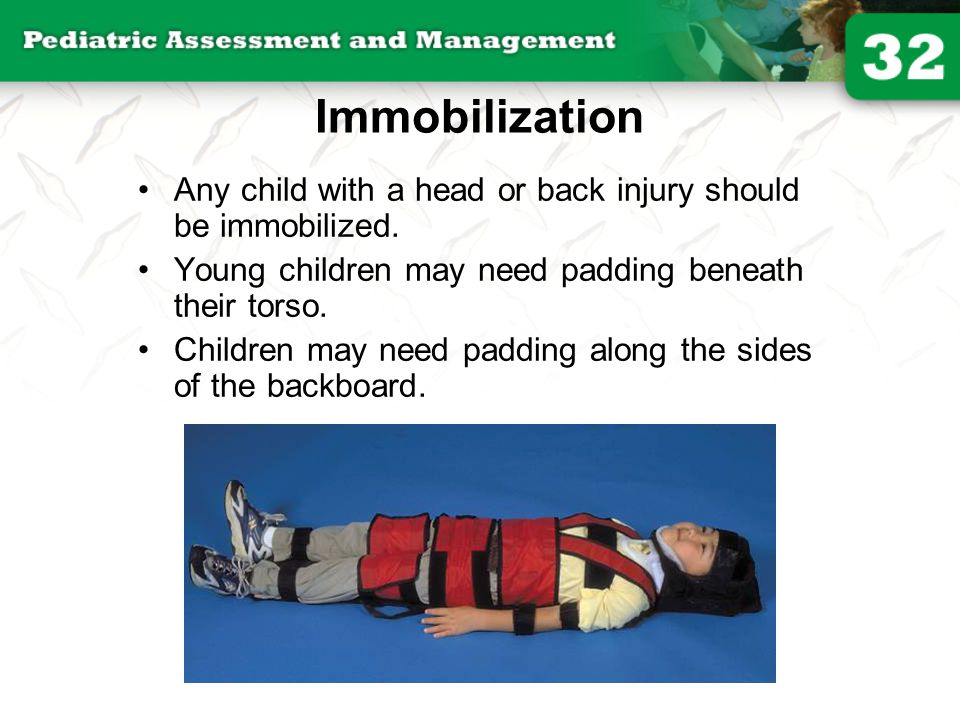 Immobilization Any child with a head or back injury should be immobilized. Young children may need padding beneath their torso. Children may need padd