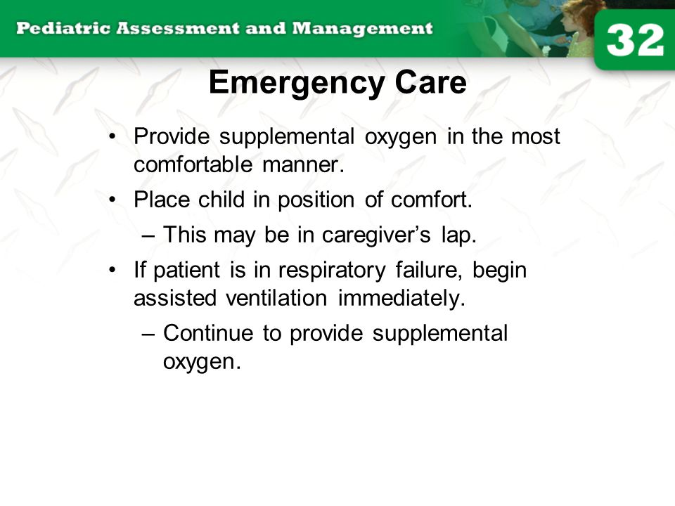 Emergency Care Provide supplemental oxygen in the most comfortable manner. Place child in position of comfort. –This may be in caregiver's lap. If pat