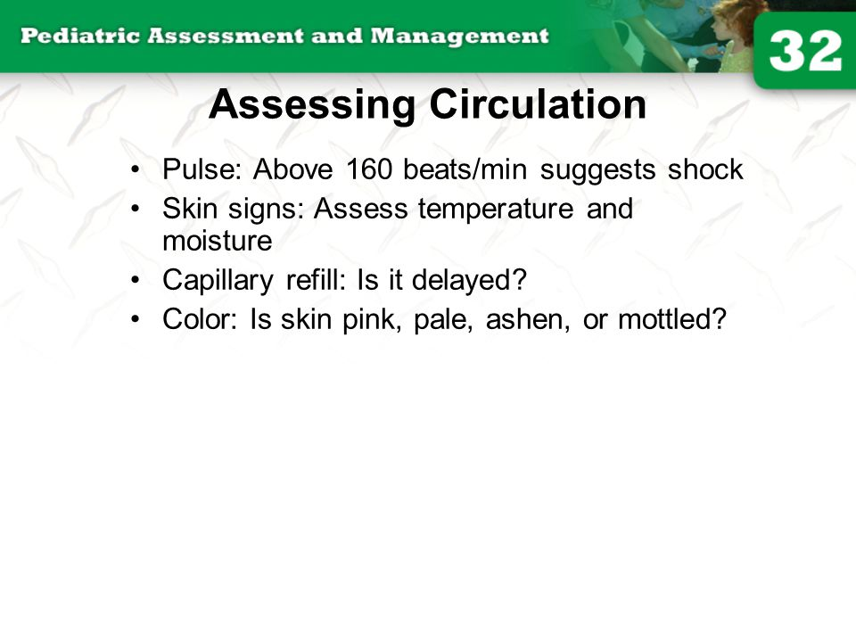 Assessing Circulation Pulse: Above 160 beats/min suggests shock Skin signs: Assess temperature and moisture Capillary refill: Is it delayed? Color: Is