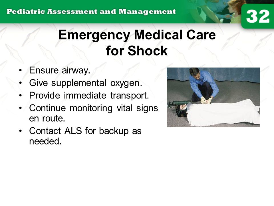 Emergency Medical Care for Shock Ensure airway. Give supplemental oxygen. Provide immediate transport. Continue monitoring vital signs en route. Conta
